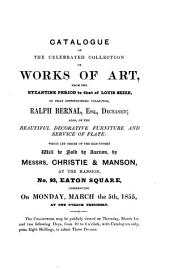 Catalogue of the Celebrated Collection of Works of Art, from the Byzantine Period to that of Louis Seize, of that Distinguished Collector Ralph Bernal, Esq., Deceased: Also, of the Beautiful Decorative Furniture and Service of Plate...at the Mansion, No. 93, Eaton Square