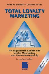 Total Loyalty Marketing: Mit begeisterten Kunden und loyalen Mitarbeitern zum Unternehmenserfolg, Ausgabe 2