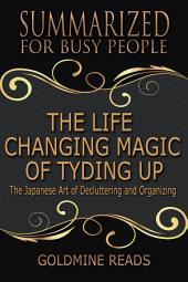 THE LIFE CHANGING MAGIC OF TYDING UP - Summarized for Busy People: The Japanese Art of Decluttering and Organizing: Based on the Book by Marie Kondo