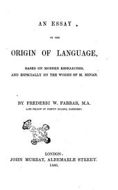 An Essay on the Origin of Language Based on Modern Researches, and Especially on the Works of M. Renan by Frederic W. Farrar