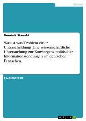 Was ist was: Problem einer Unterscheidung? Eine wissenschaftliche Untersuchung zur Konvergenz politischer Informationssendungen im deutschen Fernsehen.