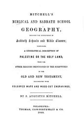 Mitchell's Biblical and Sabbath School Geography, Designed for Instruction in Sabbath Schools and Bible Classes; Comprising a Geographical Description of Palestine Or the Holy Land; with the Other Regions Mentioned in the Scriptures of the Old and New Testament ...