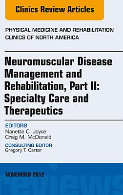 Neuromuscular Disease Management and Rehabilitation, Part II: Specialty Care and Therapeutics, an Issue of Physical Medicine and Rehabilitation Clinics, E-Book