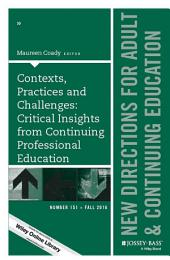 Contexts, Practices and Challenges: Critical Insights from Continuing Professional Education: New Directions for Adult and Continuing Education, Number 151