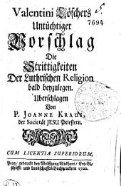 Valentini Löschers Untüchtiger Vorschlag Die Strittigkeiten Der Luthrischen Religion bald beyzulegen. Uberschlagen