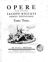 Opere del conte Jacopo Riccati nobile Trevigiano. Tomo primo \-quarto!: 3. - 1764, Volume 3