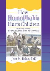 How Homophobia Hurts Children: Nurturing Diversity at Home, at School, and in the Community