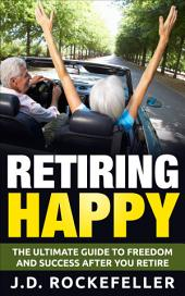 Retiring Happy: The Ultimate Guide to Freedom and Success After You Retire