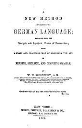 A new method of learning the German language: embracing both the analytic and synthetic modes of instruction; a plan and practical way of acquiring the art of reading, speaking, and composing German