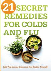 21 Secret Remedies for Colds and Flu: Build Your Immune System and Stay Healthy—Naturally!