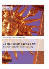Die Herrschaft Ludwigs XIV.: Zwischen Staat und Selbstinszenierung