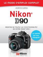 Nikon D90 - Le mode d'emploi complet: Profitez de toutes les fonctionnalités de votre Nikon D90 !