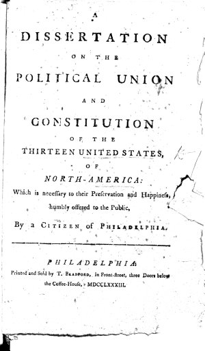 A Dissertation on the Political Union and Constitution of the thirteen United States of North America     By a Citizen of Philadelphia   P  Webster