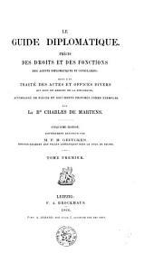Le guide diplomatique: précis des droits et des fonctions des agents diplomatiques et consulaires ; suivi d'un traité des actes et offices divers, Volumes1à2
