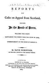 Reports of cases on appeal from Scotland, decided in the House of Peers: containing the period from the union in 1707, to the commencement of the reign of George II.