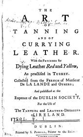 The art of tanning and of currying leather, collected from the Fr. of m. de La Lande [Art du tanneur, L'art de faire le maroquin] and others [ed. by C.V.].
