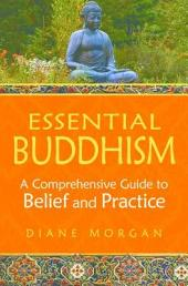 Essential Buddhism: A Comprehensive Guide to Belief and Practice: A Comprehensive Guide to Belief and Practice