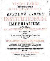 Anniversariae disputationes ad quatuor libros Institutionum imperialium: quondam in academia Franequerana propositae