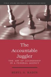 The Accountable Juggler: The Art of Leadership in a Federal Agency