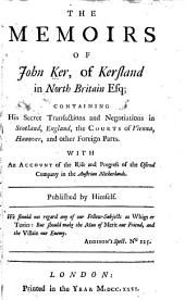 The Memoirs of John Ker, of Kersland in North Britain, Esq: Containing His Secret Transactions and Negotiations in Scotland, England, the Courts of Vienna, Hanover and Other Foreign Parts. With an Account of the Rise and Progress of the Ostend Company in the Austrian Netherlands, Volumes 1-2