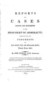 Reports of Cases Argued and Determined in the High Court of Admiralty: Commencing with the Judgments of Sir William Scott : Trinity Term 1811-[1822], Volume 1