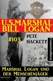 Marshal Logan und der Menschenjäger (U.S.Marshal Bill Logan, Band 103)