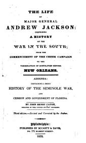 The Life of Major General Andrew Jackson: Comprising a History of the War in the South; from the Commencement of the Creek Campaign to the Termination of Hostilities Before New Orleans. Addenda: Containing a Brief History of the Seminole War, and Cession and Government of Florida