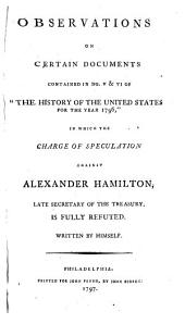 "Observations on Certain Documents Contained in No. V & VI of ""The History of the United States for the Year 1796,"": In which the Charge of Speculation Against Alexander Hamilton, Late Secretary of the Treasury, is Fully Refuted. Written by Himself"