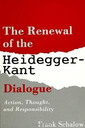 Renewal of the Heidegger Kant Dialogue, The: Action, Thought, and Responsibility