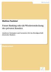 Future Banking oder die Wiederentdeckung des privaten Kunden: Analysen, Strategien und Szenarien für das Retailgeschäft deutscher Banken