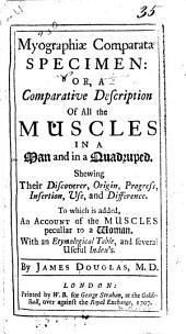 Myographiae comparatae specimen, or, A comparative description of all the muscles in a man and in a quadruped: shewing their discoverer, origin, progress, insertion, use, and difference : to which is added, an account of the muscles peculiar to a woman : with an etymological table, and several useful index's