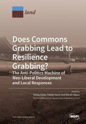 Does Commons Grabbing Lead to Resilience Grabbing  The Anti Politics Machine of Neo Liberal Development and Local Responses PDF