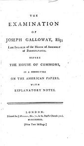 The examination of Joseph Galloway, esq: late speaker of the House of assembly of Pennsylvania. Before the House of commons, in a committee on the American papers. With explanatory notes