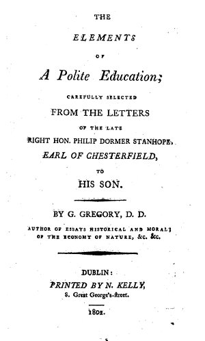 The Elements of a Polite Education  carefully selected from the letters of the     Earl of Chesterfield to his son  By G  Gregory