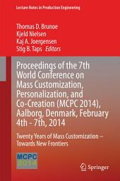 Proceedings of the 7th World Conference on Mass Customization, Personalization, and Co-Creation (MCPC 2014), Aalborg, Denmark, February 4th - 7th, 2014: Twenty Years of Mass Customization – Towards New Frontiers