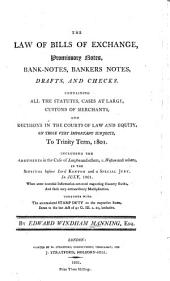 The Law of Bills of Exchange, Promissory Notes, Bank-notes, Bankers Notes, Drafts, and Checks: Containing All the Statutes, Cases at Large, Customs of Merchants, and Decisions in the Courts of Law and Equity, on Those Very Important Subjects, to Trinity Term, 1801. Including the Arguments in the Case of Lawson and Others, V. Weston and Others, in the Sittings Before Lord Kenyon and a Special Jury, in July, 1801. When Some Essential Information Occurred Respecting Country Banks, and Their Very Extraordinary Multiplication. Together with the Accumulated Stamp Duty on the Respective Sums, Down to the Last Act of 41 G. III. C. 10, Inclusive