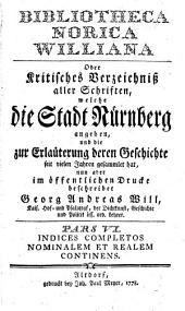 Bibliotheca Norica Williana Oder Kritisches Verzeichniß aller Schriften, welche die Stadt Nürnberg angehen: Pars ... Indices Completos Nominalem Et Realem Continens, Band 6