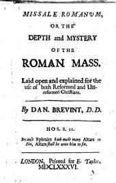 Missale Romanum, or The depth and mystery of the Roman Mass. Laid open and explained for the use of both reformed and unreformed Christians