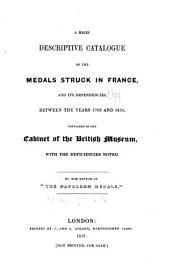 A Brief Descriptive Catalgoue of the Medals Struck in France: And Its Dependencies, Between the Years 1789 and 1830, Contained in the Cabinet of the British Museum, with the Deficiencies Noted