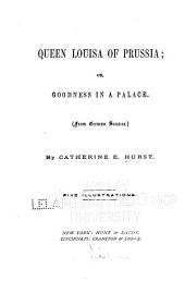 Queen Louisa of Prussia: Or, Goodness in a Palace. (From German Sources.)