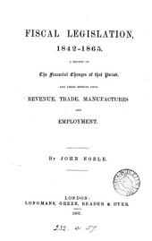 Fiscal Legislation, 1842-1865: A Review of the Financial Changes of that Period, and Their Effects Upon Revenue, Trade, Manufactures and Employment