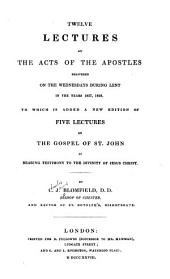 Twelve lectures on the Acts of the Apostles: delivered on the Wednesdays during Lent in the years 1827, 1828 ; to which is added a new edition of five lectures on the Gospel of St. John as bearing testimony to the divinity of Jesus Christ