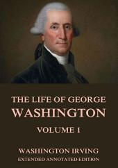 The Life Of George Washington, Vol. 1 (Annotated Edition)