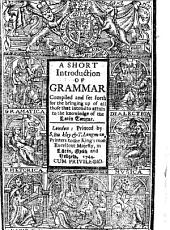 A Short Introduction of Grammar: Compiled and Set Forth for the Bringing Up of All Those that Intend to Attain to the Knowledge of the Latin Tongue