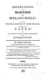 Observations on Madness and Melancholy: Including Practical Remarks on Those Diseases, Together with Cases, and an Account of the Morbid Appearances on Dissection