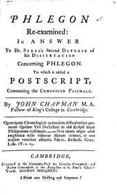 Phlegon Re-examined:: In Answer to Dr. Sykes's Second Defense of His Dissertation Concerning Phlegon. To which is Added a Postscript, Concerning the Chronicon Paschale