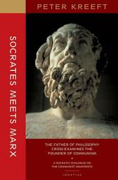 Socrates Meets Marx: The Father of Philosophy Cross-examines the Founder of Communism : a Socratic Dialogue on The Communist Manifesto