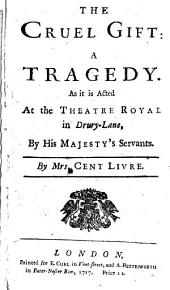 The Cruel Gift: A Tragedy as it is Acted at the Theatre Royal in Drury-Lane by His Majesty's Servants