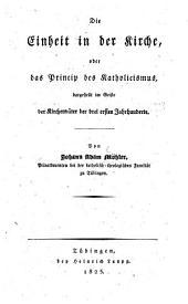 Die Einheit in der Kirche, oder das Princip des Katholicismus, dargestellet im Geiste der Kirchenväter der drei ersten Jahrhunderte
