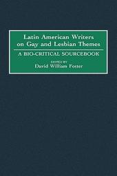 Latin American Writers on Gay and Lesbian Themes: A Bio-critical Sourcebook